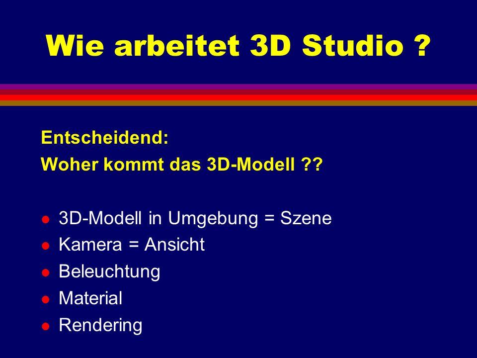 Wie arbeitet 3D Studio ? Entscheidend: Woher kommt das 3D-Modell ?? l 3D-Modell in Umgebung = Szene l Kamera = Ansicht l Beleuchtung l Material l Rend