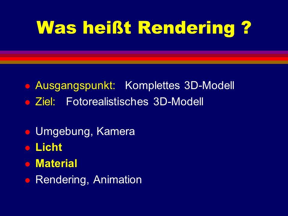 Was heißt Rendering ? l Ausgangspunkt: Komplettes 3D-Modell l Ziel: Fotorealistisches 3D-Modell l Umgebung, Kamera l Licht l Material l Rendering, Ani
