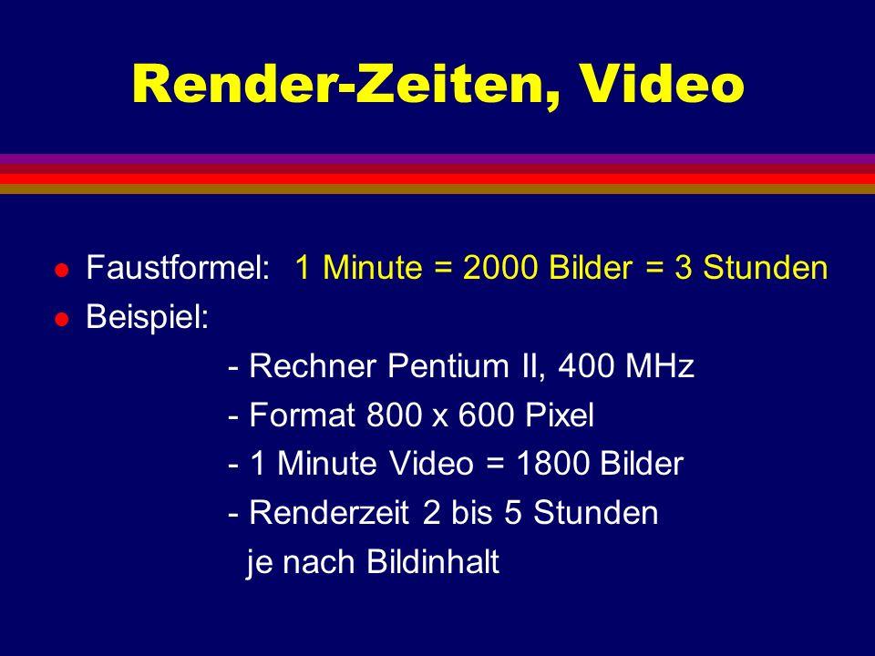 Render-Zeiten, Video l Faustformel: 1 Minute = 2000 Bilder = 3 Stunden l Beispiel: - Rechner Pentium II, 400 MHz - Format 800 x 600 Pixel - 1 Minute V