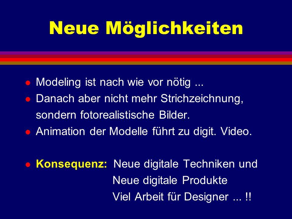 Neue Möglichkeiten l Modeling ist nach wie vor nötig... l Danach aber nicht mehr Strichzeichnung, sondern fotorealistische Bilder. l Animation der Mod