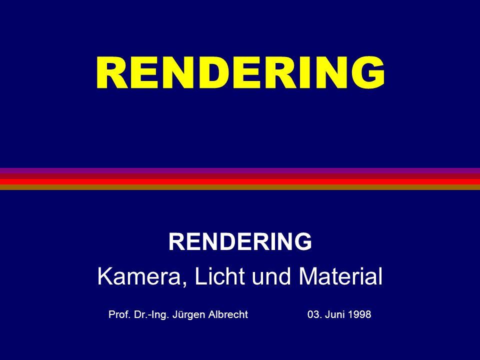 RENDERING Kamera, Licht und Material Prof. Dr.-Ing. Jürgen Albrecht 03. Juni 1998