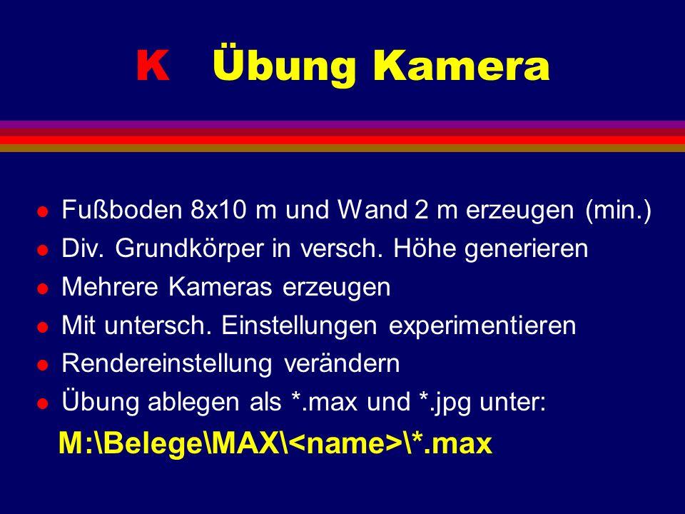 K Übung Kamera l Fußboden 8x10 m und Wand 2 m erzeugen (min.) l Div. Grundkörper in versch. Höhe generieren l Mehrere Kameras erzeugen l Mit untersch.