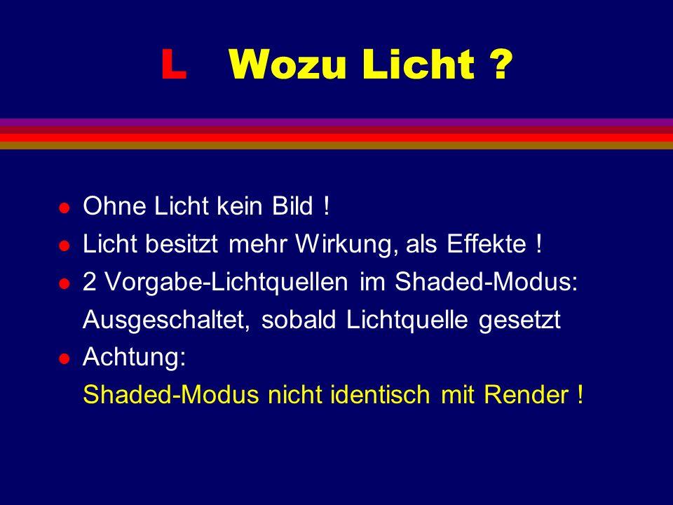 L Wozu Licht ? l Ohne Licht kein Bild ! l Licht besitzt mehr Wirkung, als Effekte ! l 2 Vorgabe-Lichtquellen im Shaded-Modus: Ausgeschaltet, sobald Li