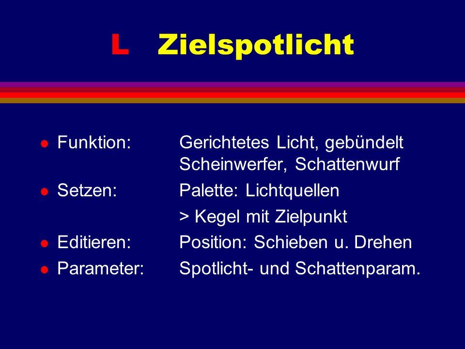 L Zielspotlicht l Funktion: Gerichtetes Licht, gebündelt Scheinwerfer, Schattenwurf l Setzen: Palette: Lichtquellen > Kegel mit Zielpunkt l Editieren: