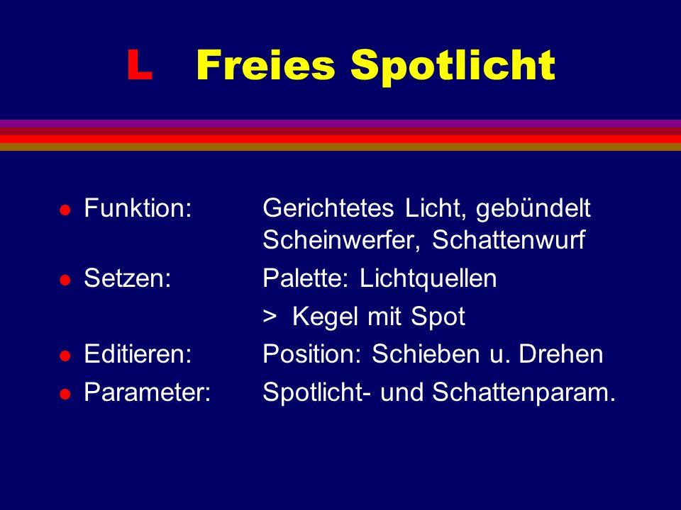 L Freies Spotlicht l Funktion: Gerichtetes Licht, gebündelt Scheinwerfer, Schattenwurf l Setzen: Palette: Lichtquellen > Kegel mit Spot l Editieren:Position: Schieben u.
