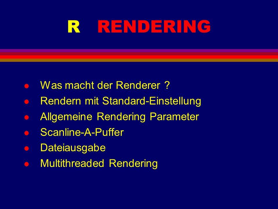 R RENDERING l Was macht der Renderer ? l Rendern mit Standard-Einstellung l Allgemeine Rendering Parameter l Scanline-A-Puffer l Dateiausgabe l Multit