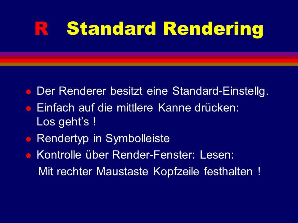 R Standard Rendering l Der Renderer besitzt eine Standard-Einstellg. l Einfach auf die mittlere Kanne drücken: Los gehts ! l Rendertyp in Symbolleiste