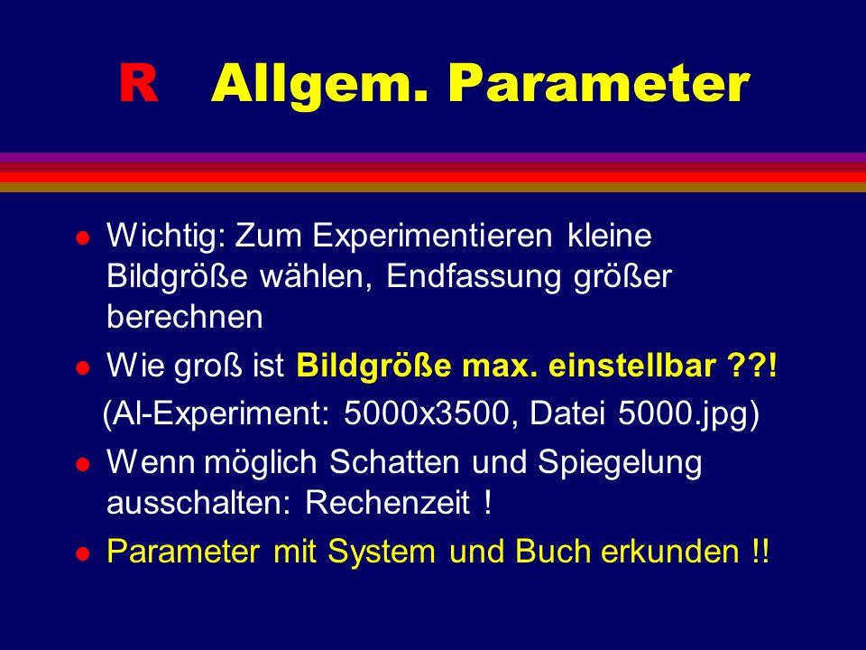 R Allgem. Parameter l Wichtig: Zum Experimentieren kleine Bildgröße wählen, Endfassung größer berechnen l Wie groß ist Bildgröße max. einstellbar ??!