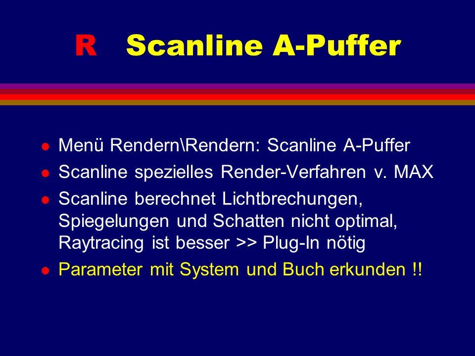 R Scanline A-Puffer l Menü Rendern\Rendern: Scanline A-Puffer l Scanline spezielles Render-Verfahren v. MAX l Scanline berechnet Lichtbrechungen, Spie