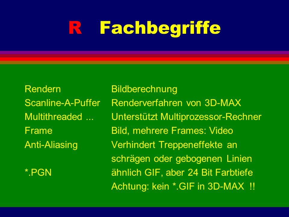 R Fachbegriffe RendernBildberechnung Scanline-A-PufferRenderverfahren von 3D-MAX Multithreaded...Unterstützt Multiprozessor-Rechner FrameBild, mehrere Frames: Video Anti-AliasingVerhindert Treppeneffektean schrägen oder gebogenen Linien *.PGNähnlich GIF, aber 24 Bit Farbtiefe Achtung: kein *.GIF in 3D-MAX !!