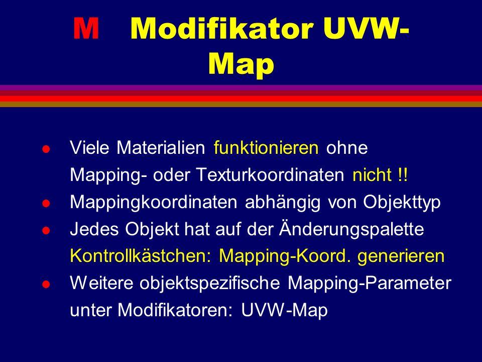 M Modifikator UVW- Map l Viele Materialien funktionieren ohne Mapping- oder Texturkoordinaten nicht !! l Mappingkoordinaten abhängig von Objekttyp l J