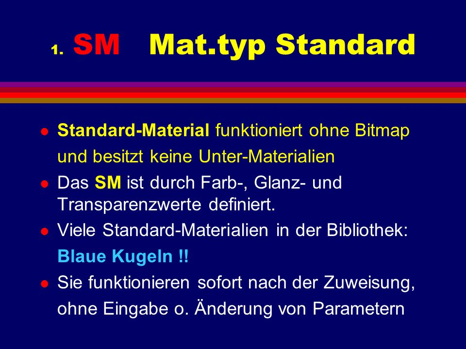 1. SM Mat.typ Standard l Standard-Material funktioniert ohne Bitmap und besitzt keine Unter-Materialien l Das SM ist durch Farb-, Glanz- und Transpare