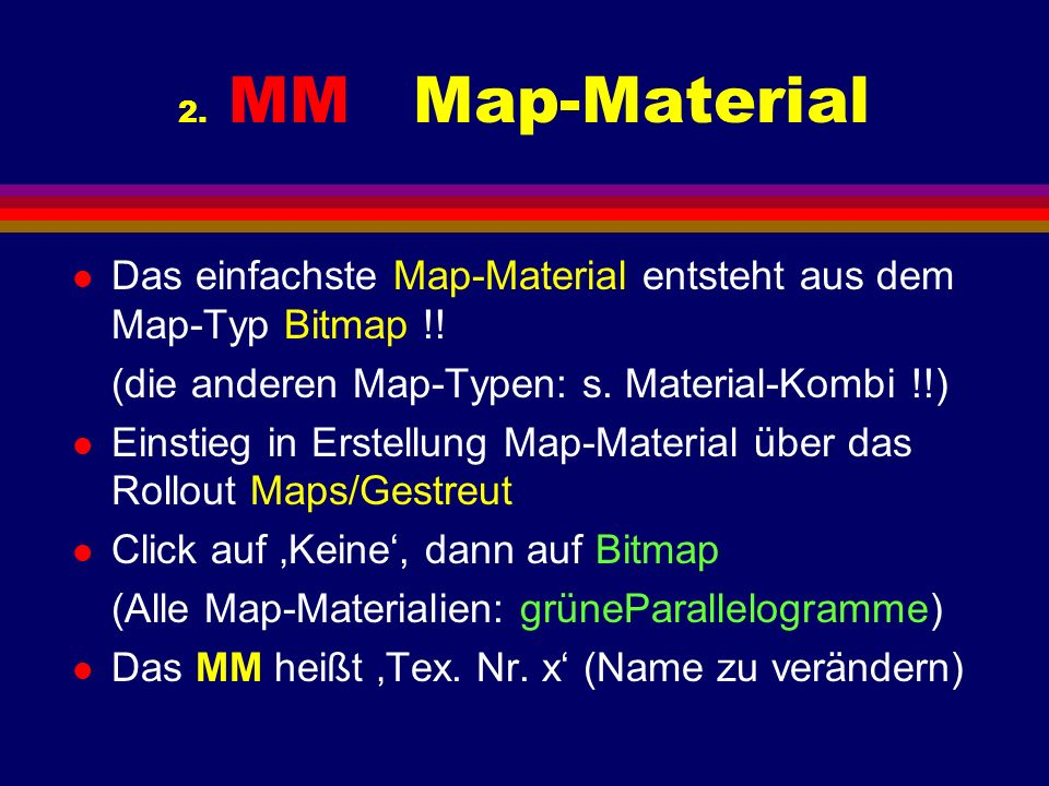 2. MM Map-Material l Das einfachste Map-Material entsteht aus dem Map-Typ Bitmap !! (die anderen Map-Typen: s. Material-Kombi !!) l Einstieg in Erstel