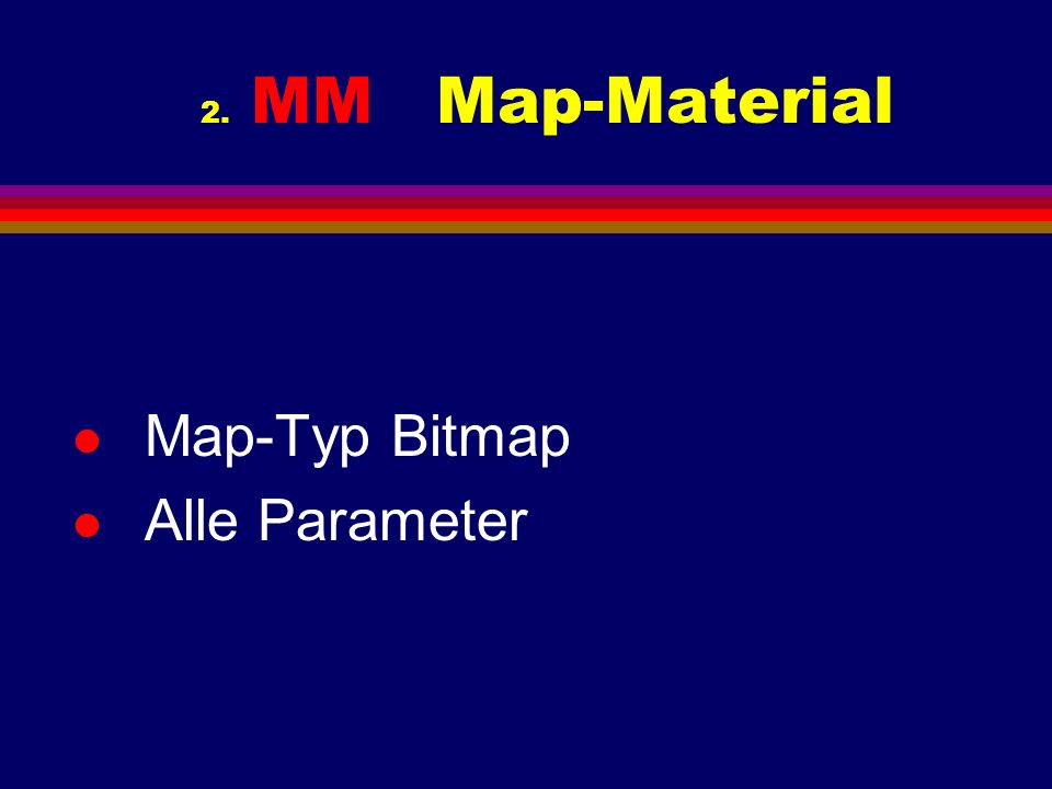 2. MM Map-Material l Map-Typ Bitmap l Alle Parameter