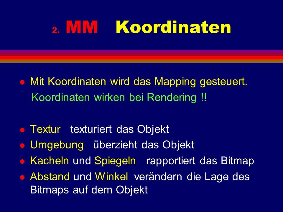 2. MM Koordinaten l Mit Koordinaten wird das Mapping gesteuert. Koordinaten wirken bei Rendering !! l Textur texturiert das Objekt l Umgebung überzieh