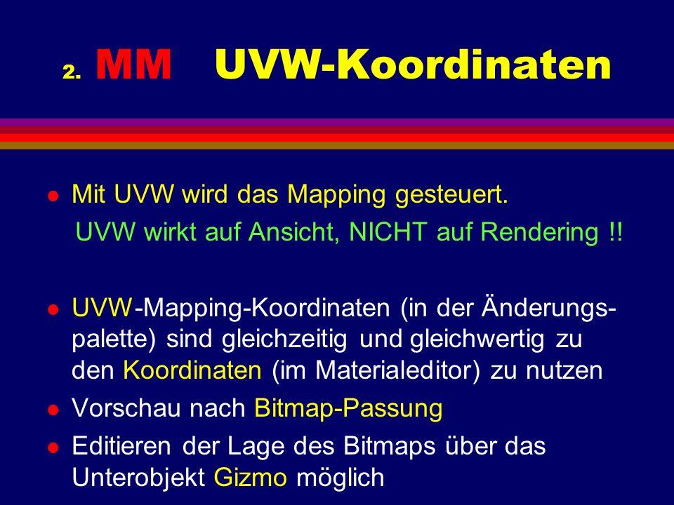 2. MM UVW-Koordinaten l Mit UVW wird das Mapping gesteuert. UVW wirkt auf Ansicht, NICHT auf Rendering !! l UVW-Mapping-Koordinaten (in der Änderungs-