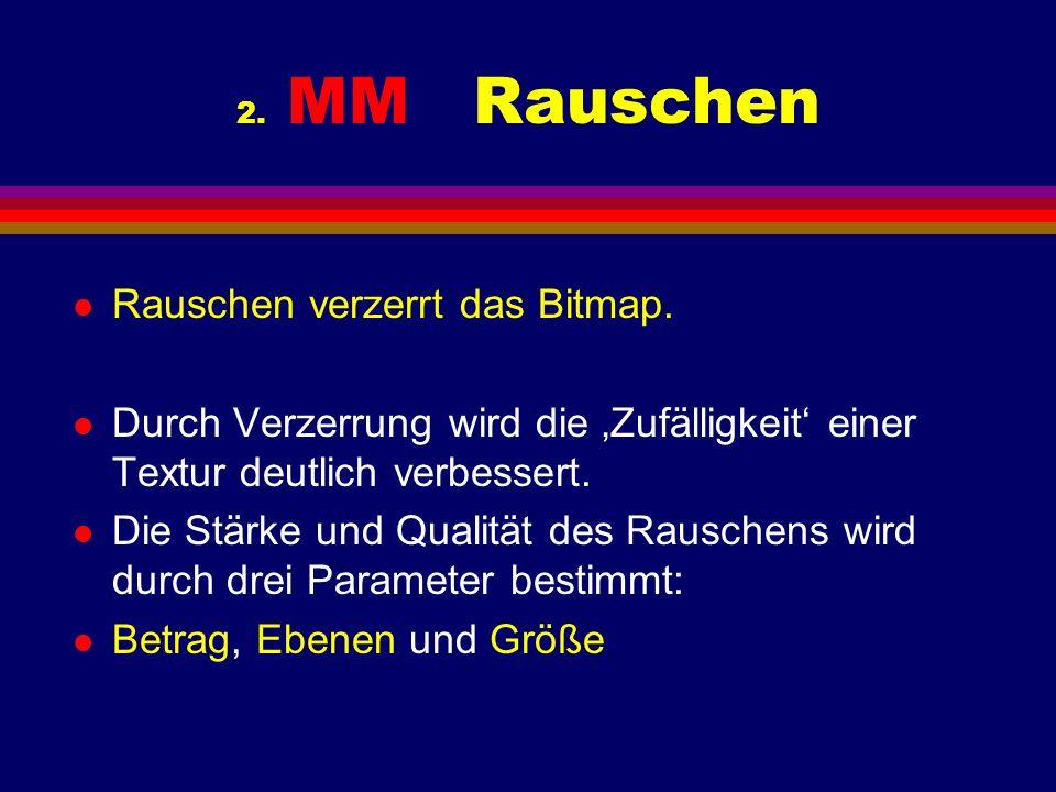 2. MM Rauschen l Rauschen verzerrt das Bitmap. l Durch Verzerrung wird die Zufälligkeit einer Textur deutlich verbessert. l Die Stärke und Qualität de