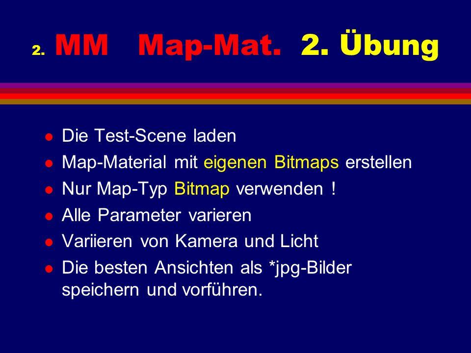 2. MM Map-Mat. 2. Übung l Die Test-Scene laden l Map-Material mit eigenen Bitmaps erstellen l Nur Map-Typ Bitmap verwenden ! l Alle Parameter varieren