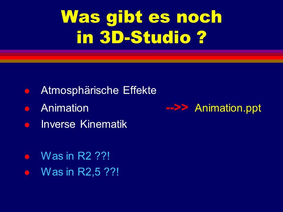 Was gibt es noch in 3D-Studio ? l Atmosphärische Effekte l Animation -->> Animation.ppt l Inverse Kinematik l Was in R2 ??! l Was in R2,5 ??!