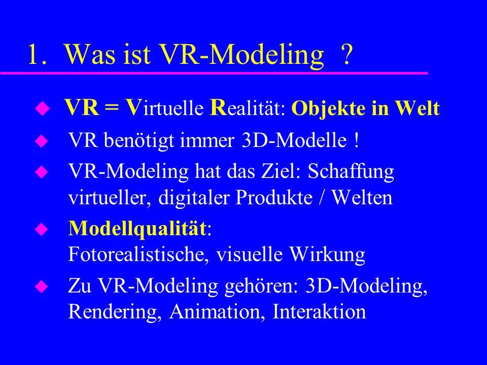 1. Was ist VR-Modeling . VR = V irtuelle R ealität: Objekte in Welt VR benötigt immer 3D-Modelle .