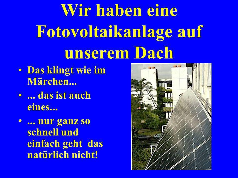 Wir haben eine Fotovoltaikanlage auf unserem Dach.... und schon wird die Sache erledigt.