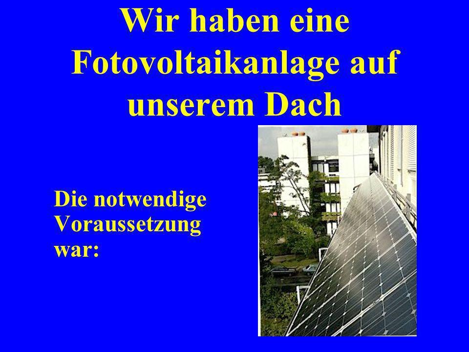 Wir haben eine Fotovoltaikanlage auf unserem Dach Das klingt wie im Märchen...... das ist auch eines...... nur ganz so schnell und einfach geht das na