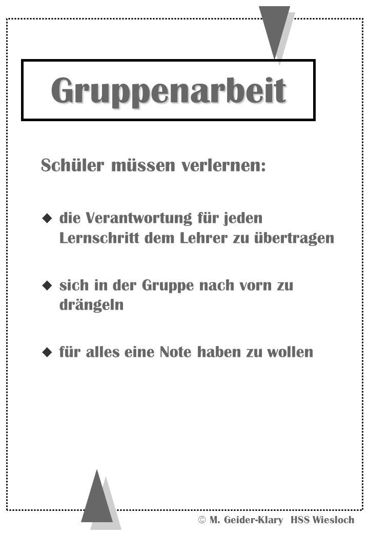 M. Geider-Klary HSS Wiesloch Schüler müssen verlernen: u die Verantwortung für jeden Lernschritt dem Lehrer zu übertragen u sich in der Gruppe nach vo