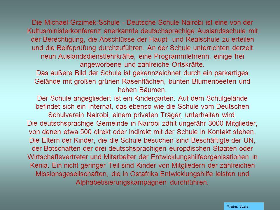 Die Michael-Grzimek-Schule - Deutsche Schule Nairobi ist eine von der Kultusministerkonferenz anerkannte deutschsprachige Auslandsschule mit der Berechtigung, die Abschlüsse der Haupt- und Realschule zu erteilen und die Reifeprüfung durchzuführen.