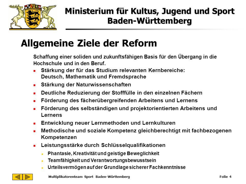 Ministerium für Kultus, Jugend und Sport Baden-Württemberg Multiplikatorenteam Sport Baden-Württemberg Folie 4 Allgemeine Ziele der Reform Schaffung e