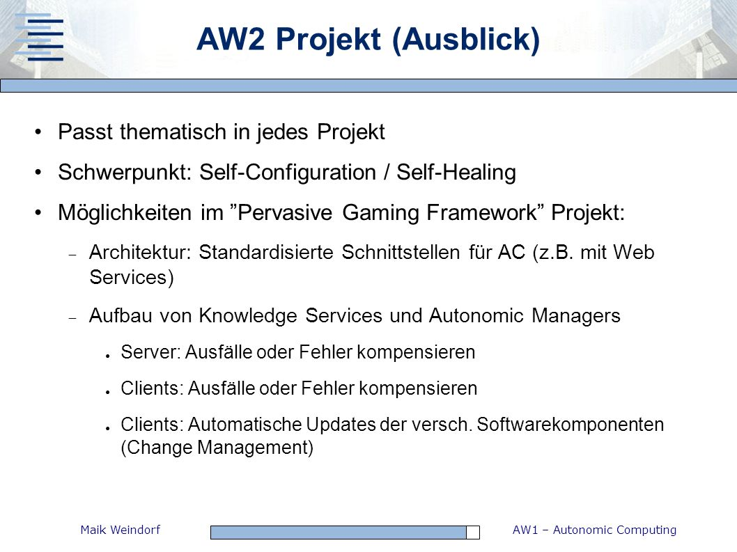 AW1 – Autonomic ComputingMaik Weindorf AW2 Projekt (Ausblick) Passt thematisch in jedes Projekt Schwerpunkt: Self-Configuration / Self-Healing Möglich