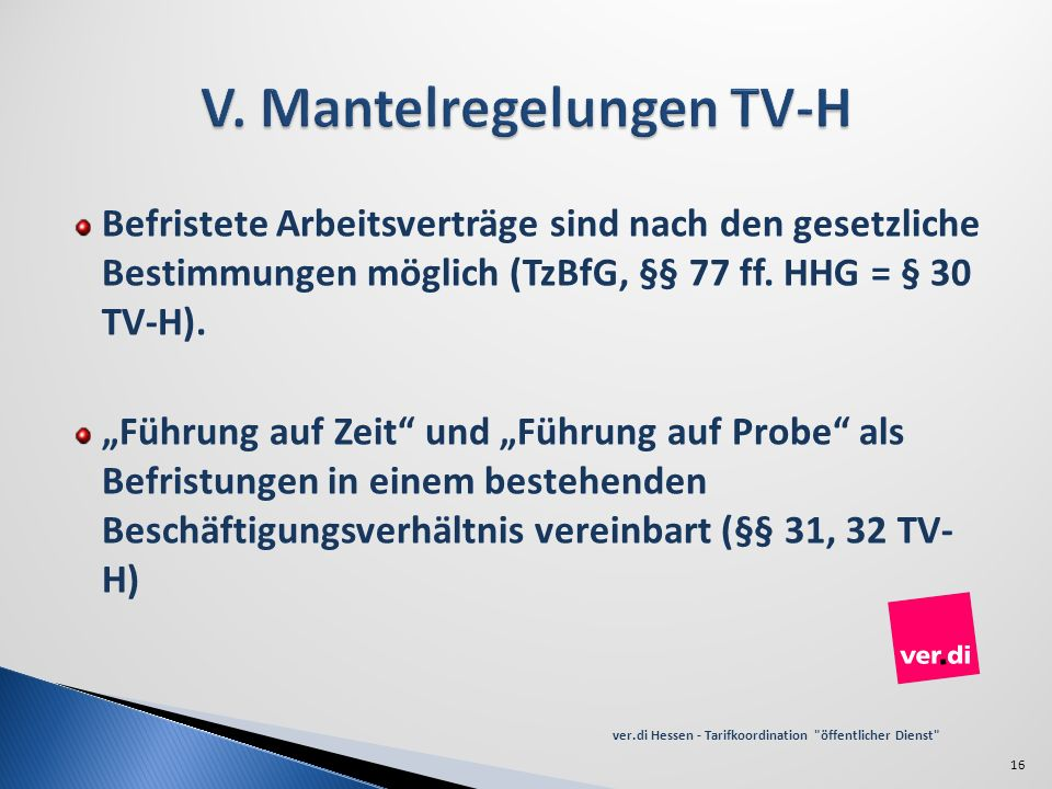 Befristete Arbeitsverträge sind nach den gesetzliche Bestimmungen möglich (TzBfG, §§ 77 ff. HHG = § 30 TV-H). Führung auf Zeit und Führung auf Probe a