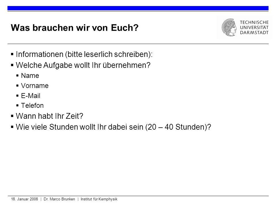 18. Januar 2008 | Dr. Marco Brunken | Institut für Kernphysik Was brauchen wir von Euch? Informationen (bitte leserlich schreiben): Welche Aufgabe wol