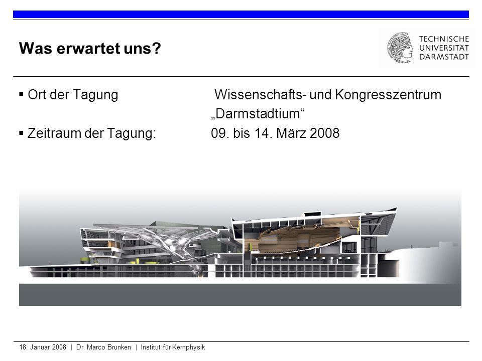 18. Januar 2008 | Dr. Marco Brunken | Institut für Kernphysik Was erwartet uns? Ort der Tagung Wissenschafts- und Kongresszentrum Darmstadtium Zeitrau