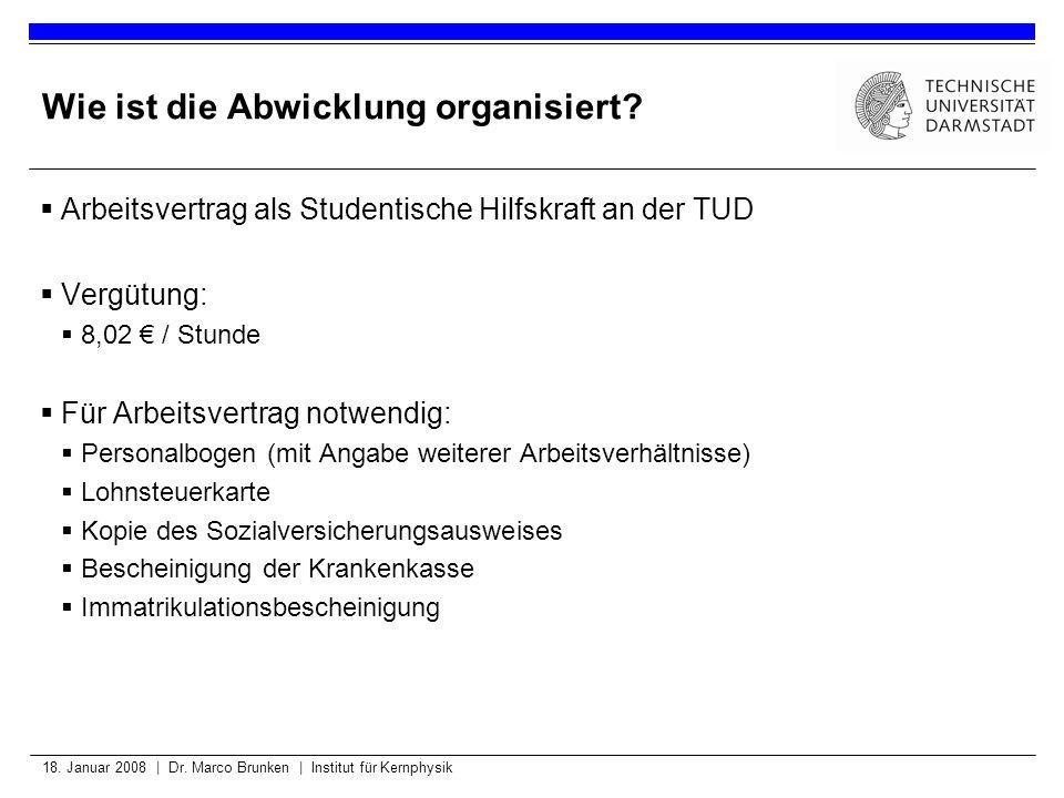 18. Januar 2008 | Dr. Marco Brunken | Institut für Kernphysik Wie ist die Abwicklung organisiert? Arbeitsvertrag als Studentische Hilfskraft an der TU