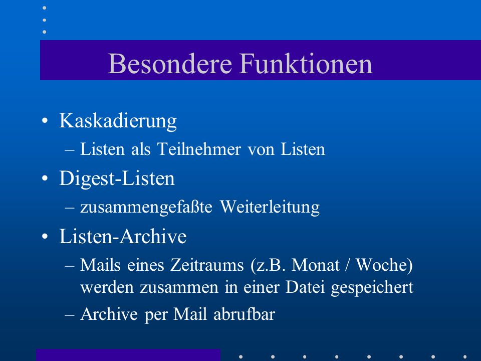 Besondere Funktionen Kaskadierung –Listen als Teilnehmer von Listen Digest-Listen –zusammengefaßte Weiterleitung Listen-Archive –Mails eines Zeitraums
