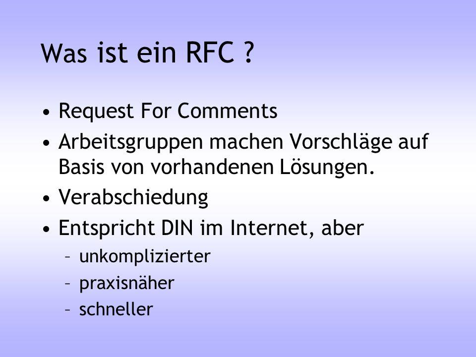 Was ist ein RFC ? Request For Comments Arbeitsgruppen machen Vorschläge auf Basis von vorhandenen Lösungen. Verabschiedung Entspricht DIN im Internet,