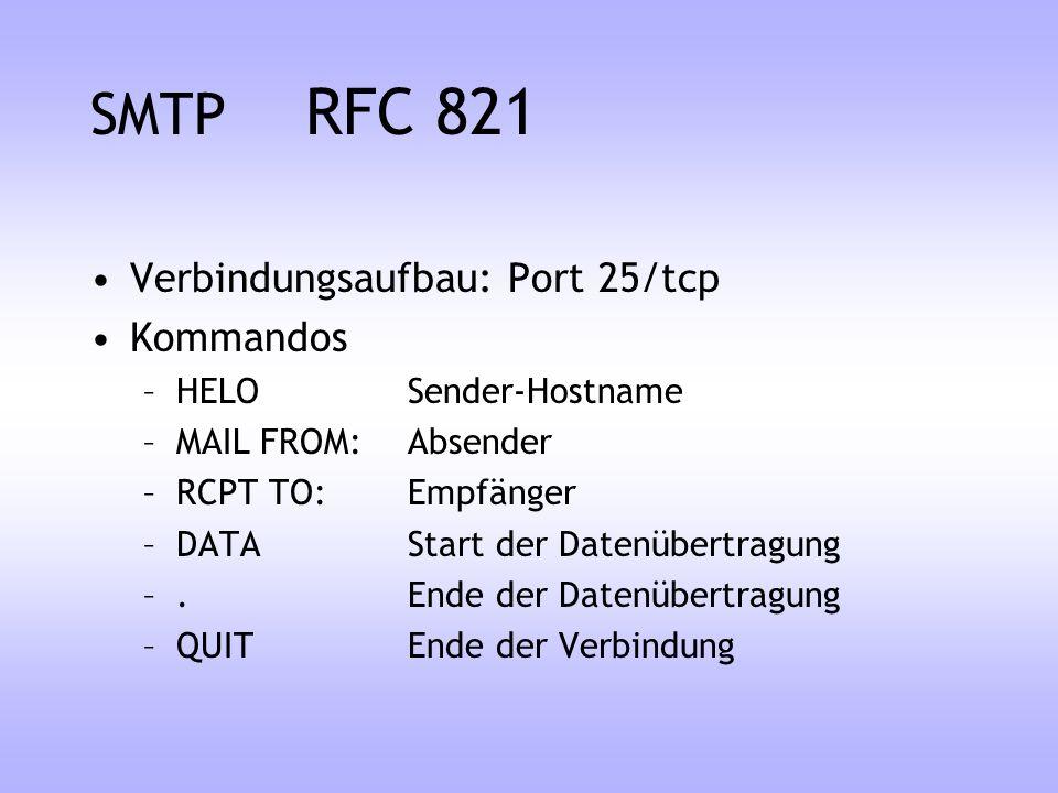 SMTP RFC 821 Verbindungsaufbau: Port 25/tcp Kommandos –HELO Sender-Hostname –MAIL FROM: Absender –RCPT TO: Empfänger –DATA Start der Datenübertragung