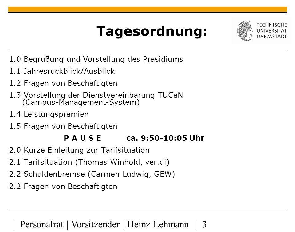 | Personalrat | Vorsitzender | Heinz Lehmann | 3 Tagesordnung: 1.0 Begrüßung und Vorstellung des Präsidiums 1.1 Jahresrückblick/Ausblick 1.2 Fragen von Beschäftigten 1.3 Vorstellung der Dienstvereinbarung TUCaN (Campus-Management-System) 1.4 Leistungsprämien 1.5 Fragen von Beschäftigten P A U S E ca.