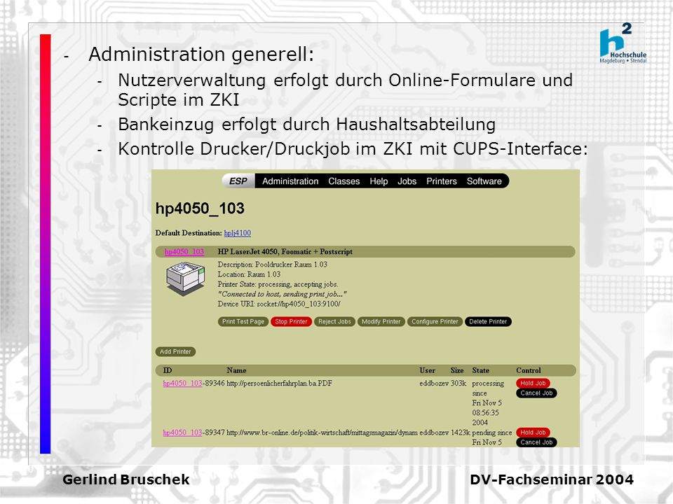 Gerlind Bruschek DV-Fachseminar 2004 - Administration generell: - Nutzerverwaltung erfolgt durch Online-Formulare und Scripte im ZKI - Bankeinzug erfolgt durch Haushaltsabteilung - Kontrolle Drucker/Druckjob im ZKI mit CUPS-Interface: