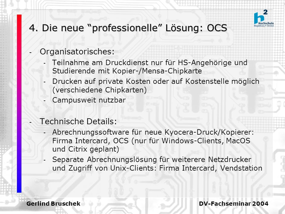 Gerlind Bruschek DV-Fachseminar 2004 4. Die neue professionelle Lösung: OCS - Organisatorisches: - Teilnahme am Druckdienst nur für HS-Angehörige und