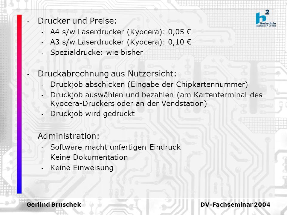 Gerlind Bruschek DV-Fachseminar 2004 - Drucker und Preise: - A4 s/w Laserdrucker (Kyocera): 0,05 - A3 s/w Laserdrucker (Kyocera): 0,10 - Spezialdrucke: wie bisher - Druckabrechnung aus Nutzersicht: - Druckjob abschicken (Eingabe der Chipkartennummer) - Druckjob auswählen und bezahlen (am Kartenterminal des Kyocera-Druckers oder an der Vendstation) - Druckjob wird gedruckt - Administration: - Software macht unfertigen Eindruck - Keine Dokumentation - Keine Einweisung