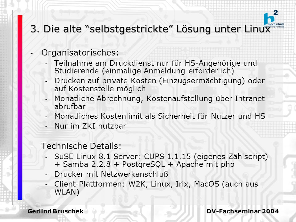 Gerlind Bruschek DV-Fachseminar 2004 3. Die alte selbstgestrickte Lösung unter Linux - Organisatorisches: - Teilnahme am Druckdienst nur für HS-Angehö