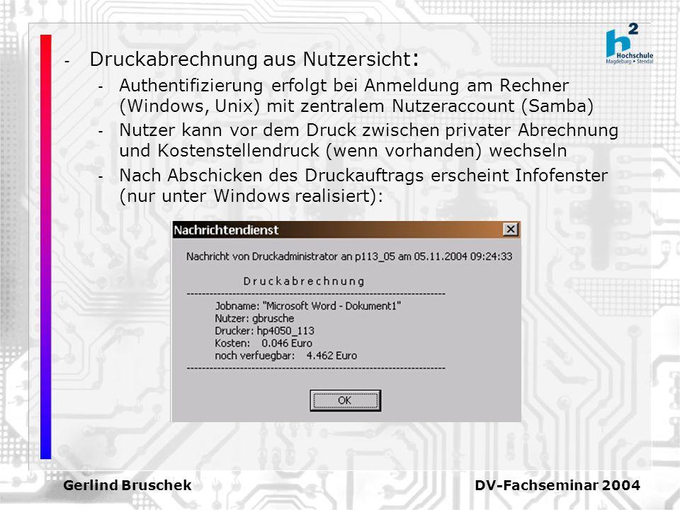 Gerlind Bruschek DV-Fachseminar 2004 - Druckabrechnung aus Nutzersicht : - Authentifizierung erfolgt bei Anmeldung am Rechner (Windows, Unix) mit zentralem Nutzeraccount (Samba) - Nutzer kann vor dem Druck zwischen privater Abrechnung und Kostenstellendruck (wenn vorhanden) wechseln - Nach Abschicken des Druckauftrags erscheint Infofenster (nur unter Windows realisiert):