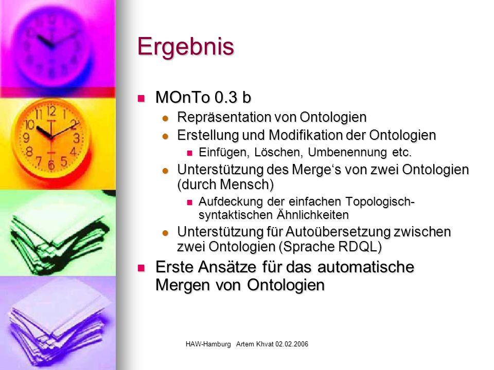 HAW-Hamburg Artem Khvat 02.02.2006 Ergebnis MOnTo 0.3 b MOnTo 0.3 b Repräsentation von Ontologien Repräsentation von Ontologien Erstellung und Modifikation der Ontologien Erstellung und Modifikation der Ontologien Einfügen, Löschen, Umbenennung etc.