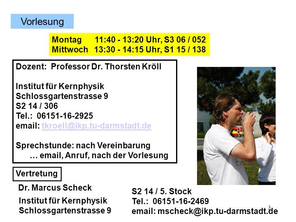 3 Dozent: Professor Dr. Thorsten Kröll Institut für Kernphysik Schlossgartenstrasse 9 S2 14 / 306 Tel.: 06151-16-2925 email: tkroell@ikp.tu-darmstadt.