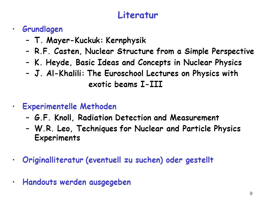 9 Literatur Grundlagen –T. Mayer-Kuckuk: Kernphysik –R.F. Casten, Nuclear Structure from a Simple Perspective –K. Heyde, Basic Ideas and Concepts in N