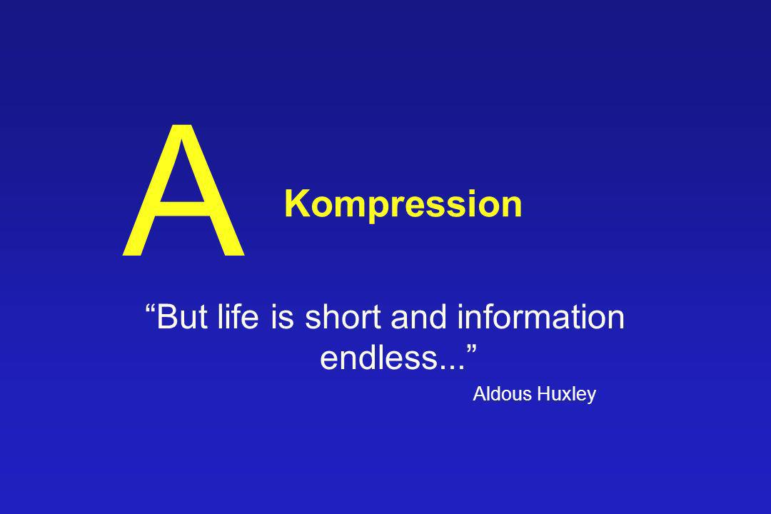 Kompression But life is short and information endless... Aldous Huxley A