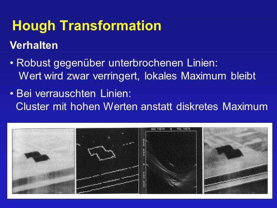49/90 Hough Transformation Verhalten Robust gegenüber unterbrochenen Linien: Wert wird zwar verringert, lokales Maximum bleibt Bei verrauschten Linien: Cluster mit hohen Werten anstatt diskretes Maximum