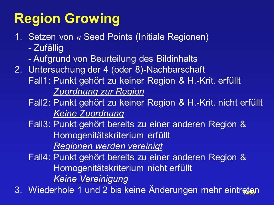 74/90 Region Growing 1.Setzen von n Seed Points (Initiale Regionen) - Zufällig - Aufgrund von Beurteilung des Bildinhalts 2.Untersuchung der 4 (oder 8)-Nachbarschaft Fall1: Punkt gehört zu keiner Region & H.-Krit.