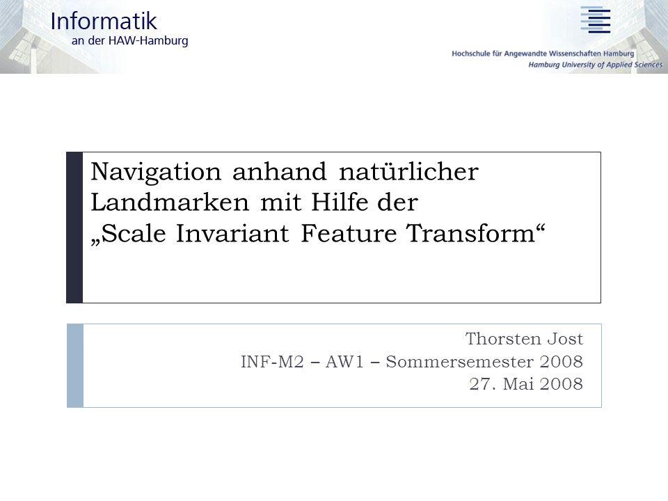 Navigation anhand natürlicher Landmarken mit Hilfe der Scale Invariant Feature Transform Thorsten Jost INF-M2 – AW1 – Sommersemester 2008 27. Mai 2008